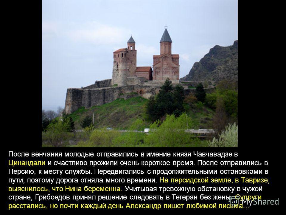 После венчания молодые отправились в имение князя Чавчавадзе в Цинандали и счастливо прожили очень короткое время. После отправились в Персию, к месту службы. Передвигались с продолжительными остановками в пути, поэтому дорога отняла много времени. Н