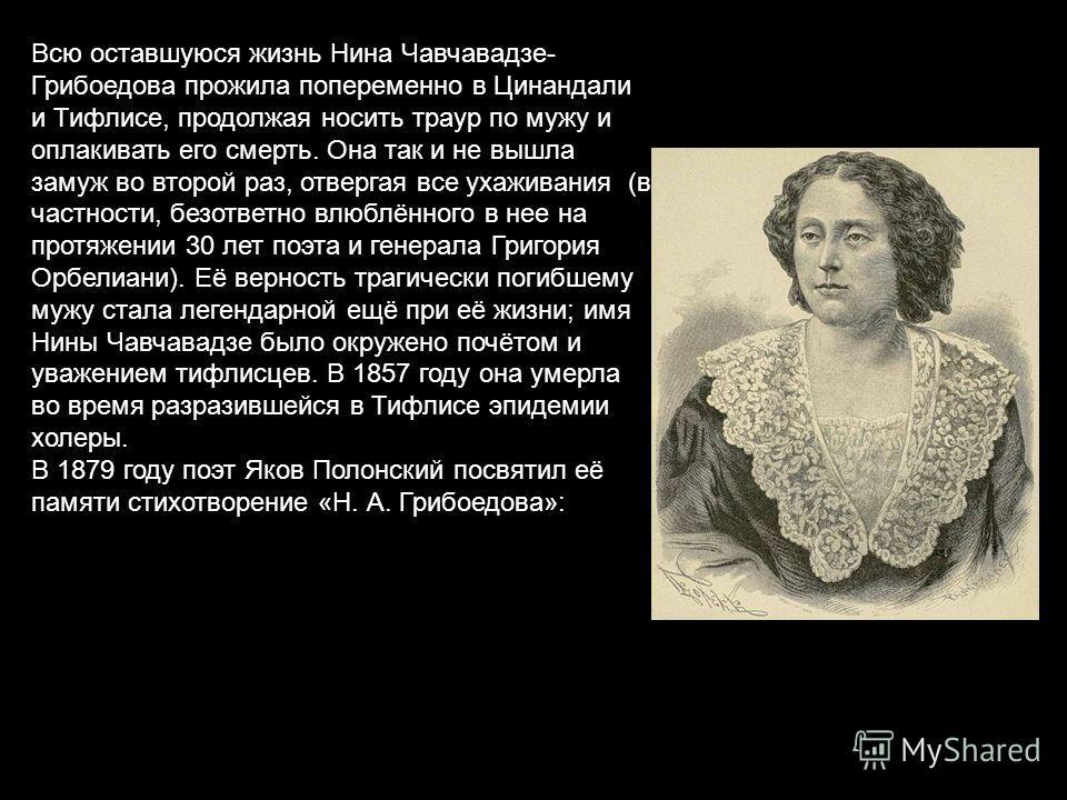 Всю оставшуюся жизнь Нина Чавчавадзе- Грибоедова прожила попеременно в Цинандали и Тифлисе, продолжая носить траур по мужу и оплакивать его смерть. Она так и не вышла замуж во второй раз, отвергая все ухаживания (в частности, безответно влюблённого в