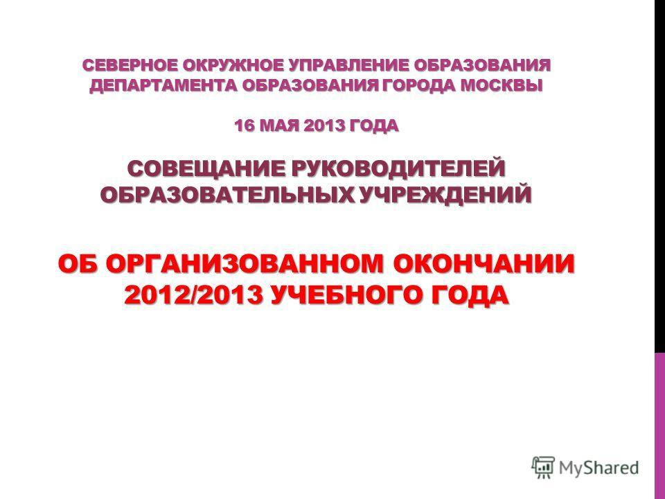 СЕВЕРНОЕ ОКРУЖНОЕ УПРАВЛЕНИЕ ОБРАЗОВАНИЯ ДЕПАРТАМЕНТА ОБРАЗОВАНИЯ ГОРОДА МОСКВЫ 16 МАЯ 2013 ГОДА СОВЕЩАНИЕ РУКОВОДИТЕЛЕЙ ОБРАЗОВАТЕЛЬНЫХ УЧРЕЖДЕНИЙ ОБ ОРГАНИЗОВАННОМ ОКОНЧАНИИ 2012/2013 УЧЕБНОГО ГОДА