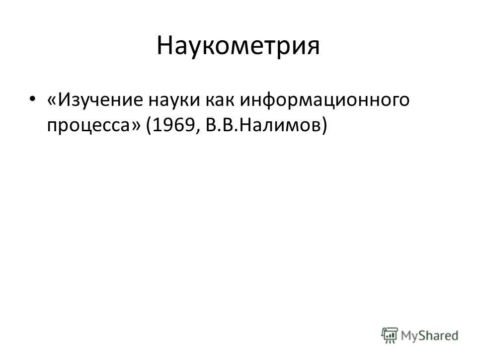 Наукометрия «Изучение науки как информационного процесса» (1969, В.В.Налимов)