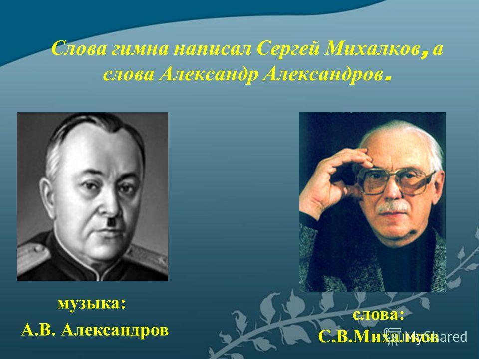 музыка: А.В. Александров слова: С.В.Михалков Слова гимна написал Сергей Михалков, а слова Александр Александров.