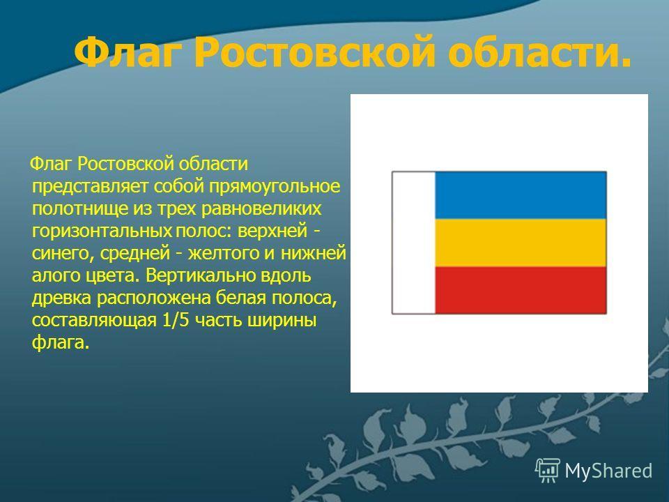 Флаг Ростовской области. Флаг Ростовской области представляет собой прямоугольное полотнище из трех равновеликих горизонтальных полос: верхней - синего, средней - желтого и нижней - алого цвета. Вертикально вдоль древка расположена белая полоса, сост
