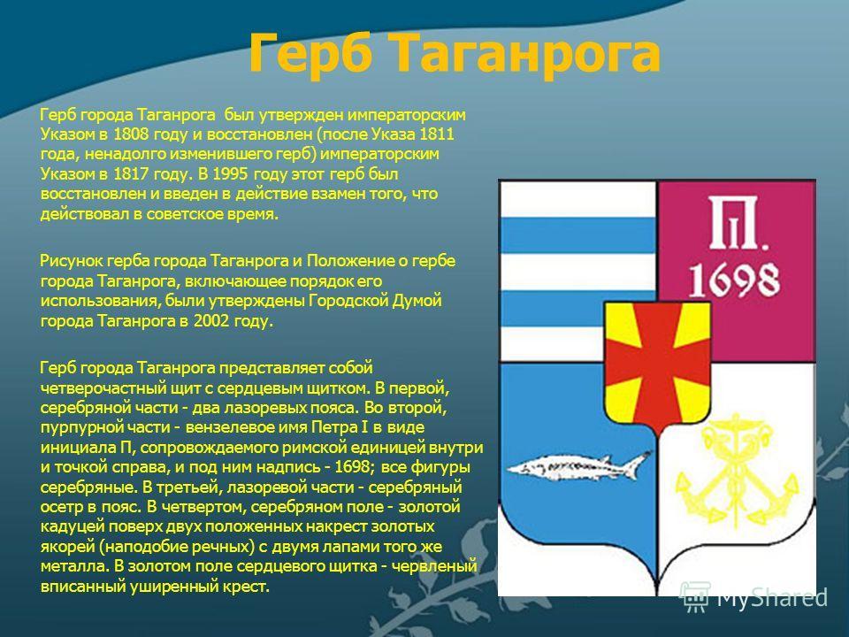 Герб Таганрога Герб города Таганрога был утвержден императорским Указом в 1808 году и восстановлен (после Указа 1811 года, ненадолго изменившего герб) императорским Указом в 1817 году. В 1995 году этот герб был восстановлен и введен в действие взамен