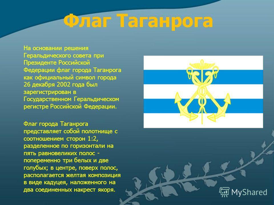 Флаг Таганрога На основании решения Геральдического совета при Президенте Российской Федерации флаг города Таганрога как официальный символ города 26 декабря 2002 года был зарегистрирован в Государственном Геральдическом регистре Российской Федерации