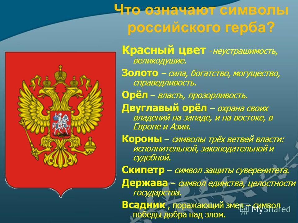 Что означают символы российского герба? Красный цвет -неустрашимость, великодушие. Золото – сила, богатство, могущество, справедливость. Орёл – власть, прозорливость. Двуглавый орёл – охрана своих владений на западе, и на востоке, в Европе и Азии. Ко