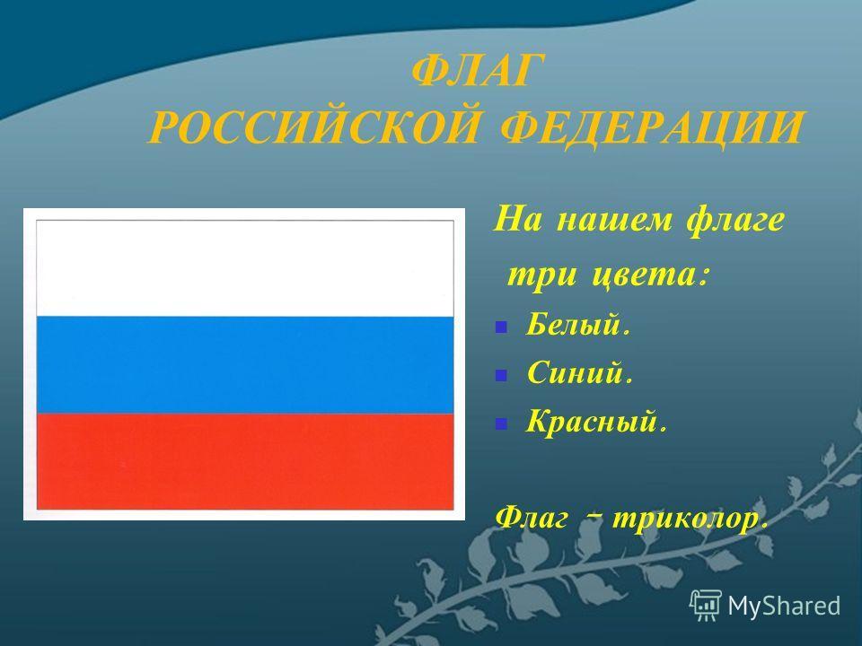 ФЛАГ РОССИЙСКОЙ ФЕДЕРАЦИИ На нашем флаге три цвета : Белый. Синий. Красный. Флаг - триколор.