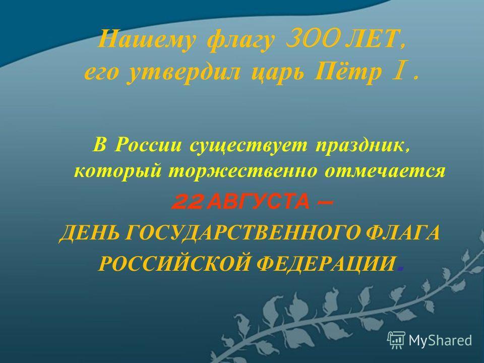 Нашему флагу 300 ЛЕТ, его утвердил царь Пётр I. В России существует праздник, который торжественно отмечается 22 АВГУСТА – ДЕНЬ ГОСУДАРСТВЕННОГО ФЛАГА РОССИЙСКОЙ ФЕДЕРАЦИИ.