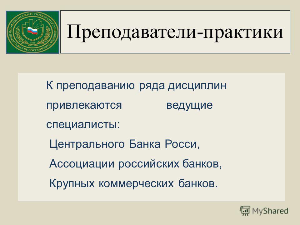 Преподаватели-практики К преподаванию ряда дисциплин привлекаются ведущие специалисты: Центрального Банка Росси, Ассоциации российских банков, Крупных коммерческих банков.
