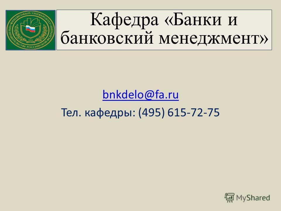 Кафедра «Банки и банковский менеджмент» bnkdelo@fa.ru Тел. кафедры: (495) 615-72-75