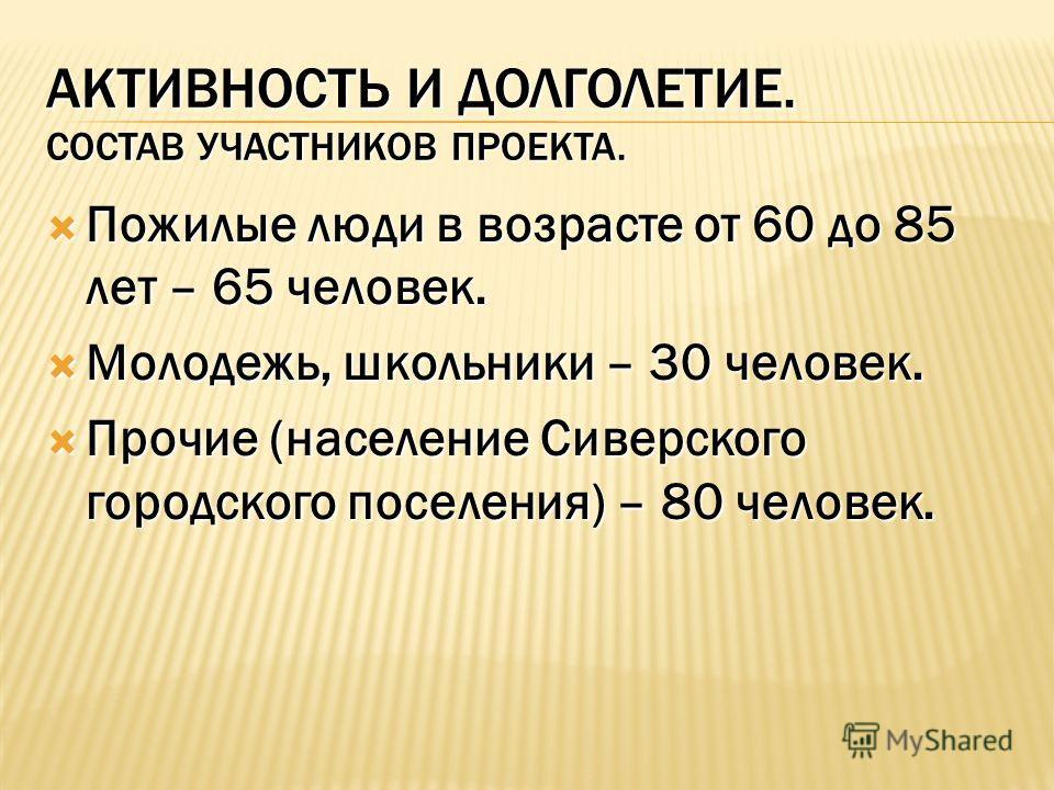 АКТИВНОСТЬ И ДОЛГОЛЕТИЕ. СОСТАВ УЧАСТНИКОВ ПРОЕКТА. Пожилые люди в возрасте от 60 до 85 лет – 65 человек. Пожилые люди в возрасте от 60 до 85 лет – 65 человек. Молодежь, школьники – 30 человек. Молодежь, школьники – 30 человек. Прочие (население Сиве