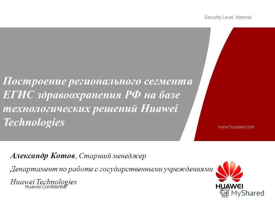 Security Level: Internal www.huawei.com Huawei Confidential Построение регионального сегмента ЕГИС здравоохранения РФ на базе технологических решений Huawei Technologies Александр Котов, Старший менеджер Департамент по работе с государственными учреж