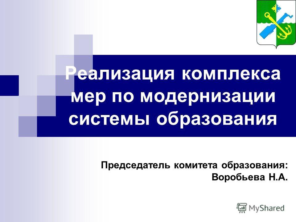 Реализация комплекса мер по модернизации системы образования Председатель комитета образования: Воробьева Н.А.