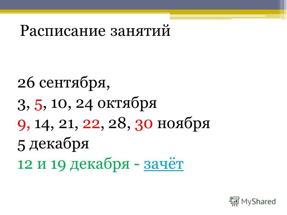 Расписание занятий 26 сентября, 3, 5, 10, 24 октября 9, 14, 21, 22, 28, 30 ноября 5 декабря 12 и 19 декабря - зачётзачёт