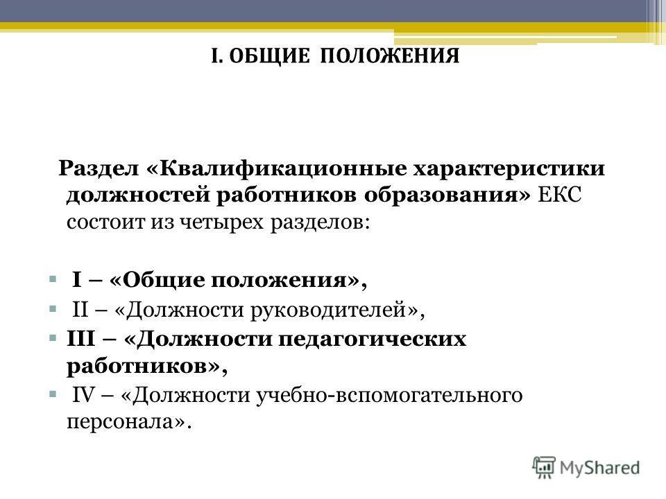 Раздел «Квалификационные характеристики должностей работников образования» ЕКС состоит из четырех разделов: I – «Общие положения», II – «Должности руководителей», III – «Должности педагогических работников», IV – «Должности учебно-вспомогательного пе