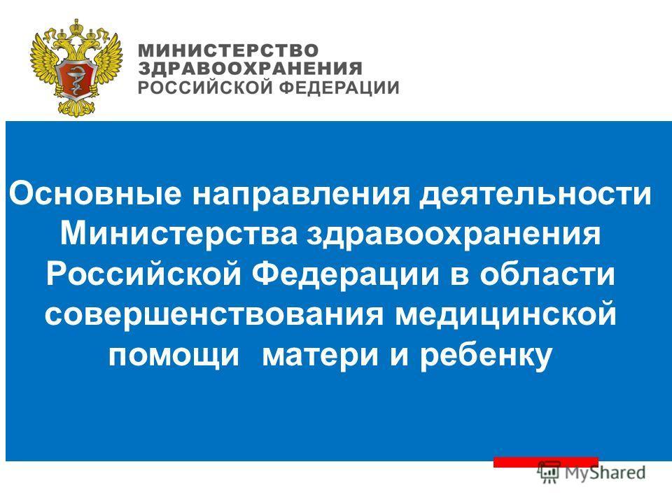 Основные направления деятельности Министерства здравоохранения Российской Федерации в области совершенствования медицинской помощи матери и ребенку