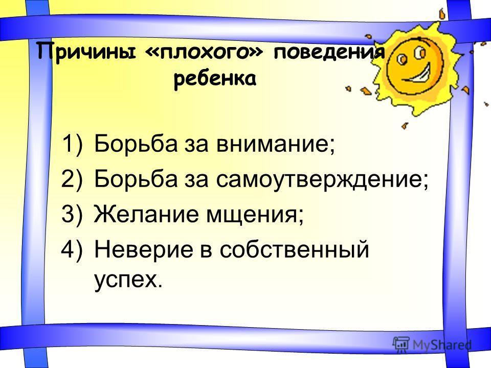 Причины «плохого» поведения ребенка 1)Борьба за внимание; 2)Борьба за самоутверждение; 3)Желание мщения; 4)Неверие в собственный успех.
