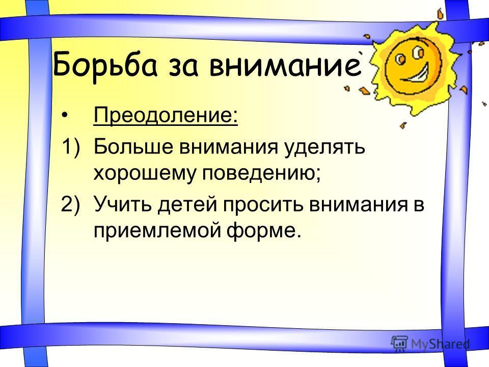 Борьба за внимание Преодоление: 1)Больше внимания уделять хорошему поведению; 2)Учить детей просить внимания в приемлемой форме.