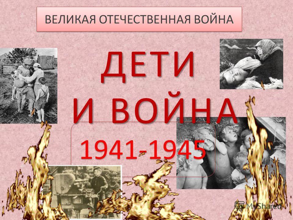 ВЕЛИКАЯ ОТЕЧЕСТВЕННАЯ ВОЙНА 1941-1945 ДЕТИ И ВОЙНА