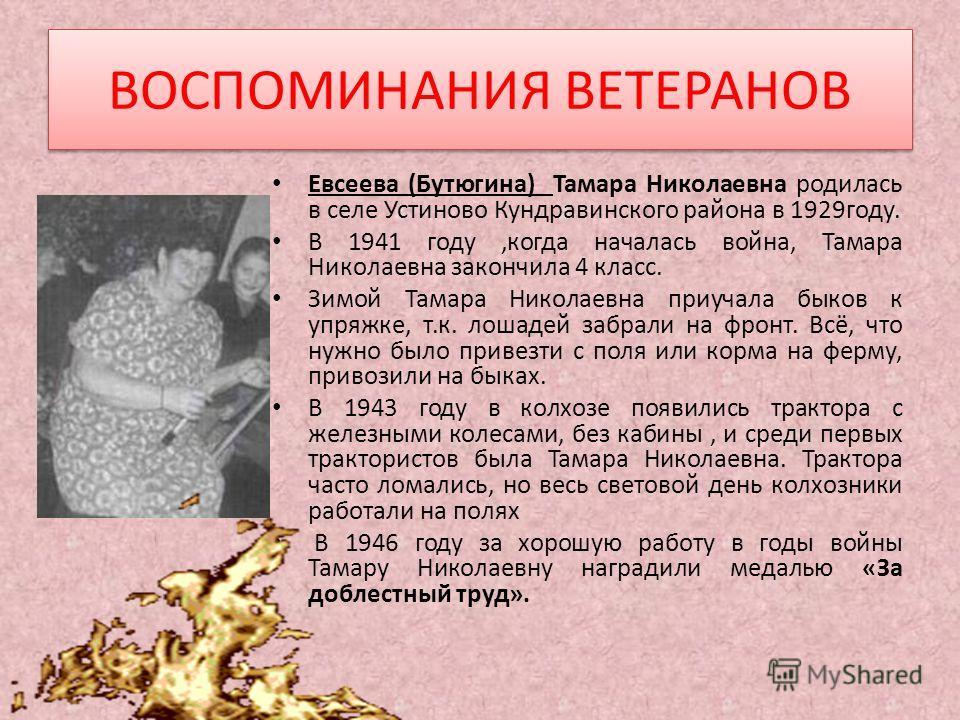 ВОСПОМИНАНИЯ ВЕТЕРАНОВ Евсеева (Бутюгина) Тамара Николаевна родилась в селе Устиново Кундравинского района в 1929году. В 1941 году,когда началась война, Тамара Николаевна закончила 4 класс. Зимой Тамара Николаевна приучала быков к упряжке, т.к. лошад
