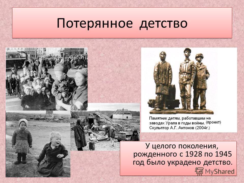 Потерянное детство У целого поколения, рожденного с 1928 по 1945 год было украдено детство. У целого поколения, рожденного с 1928 по 1945 год было украдено детство.