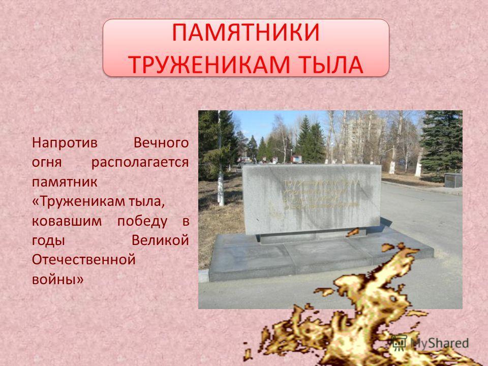 Напротив Вечного огня располагается памятник «Труженикам тыла, ковавшим победу в годы Великой Отечественной войны» ПАМЯТНИКИ ТРУЖЕНИКАМ ТЫЛА