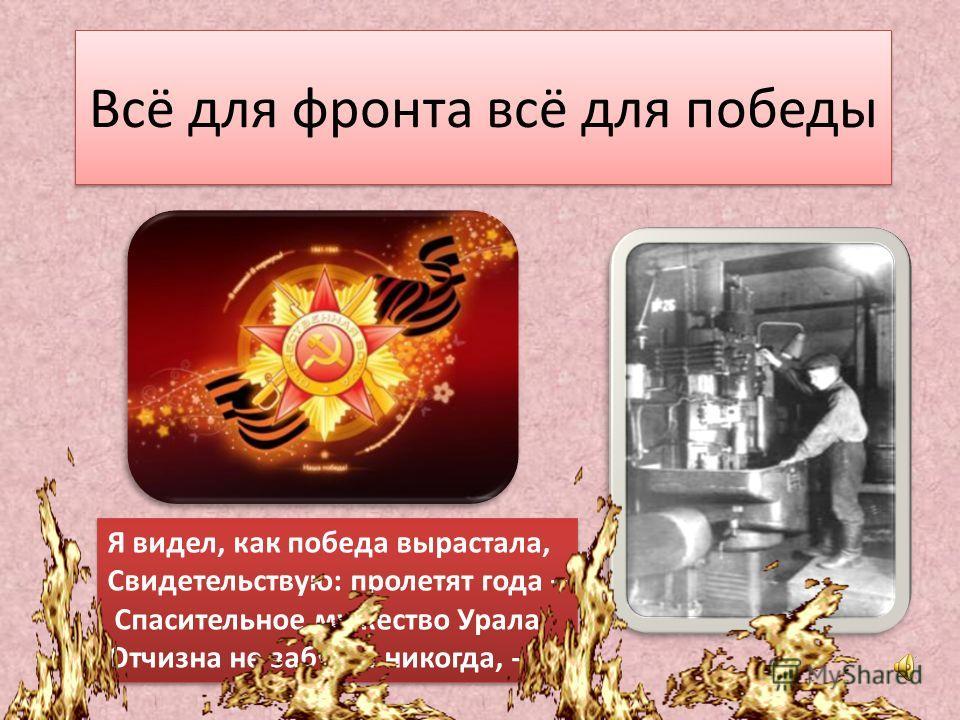 Всё для фронта всё для победы Я видел, как победа вырастала, Свидетельствую: пролетят года – Спасительное мужество Урала Отчизна не забудет никогда, - Я видел, как победа вырастала, Свидетельствую: пролетят года – Спасительное мужество Урала Отчизна