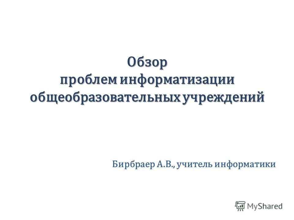 Обзор проблем информатизации общеобразовательных учреждений Бирбраер А.В., учитель информатики