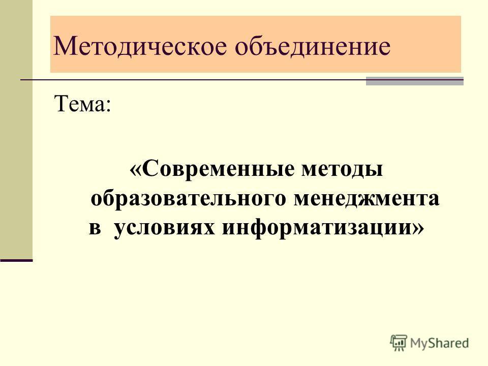 Методическое объединение Тема: «Современные методы образовательного менеджмента в условиях информатизации»