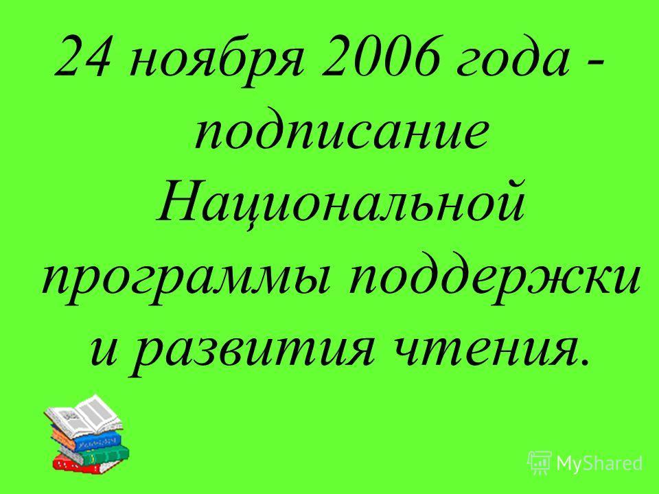 24 ноября 2006 года - подписание Национальной программы поддержки и развития чтения.