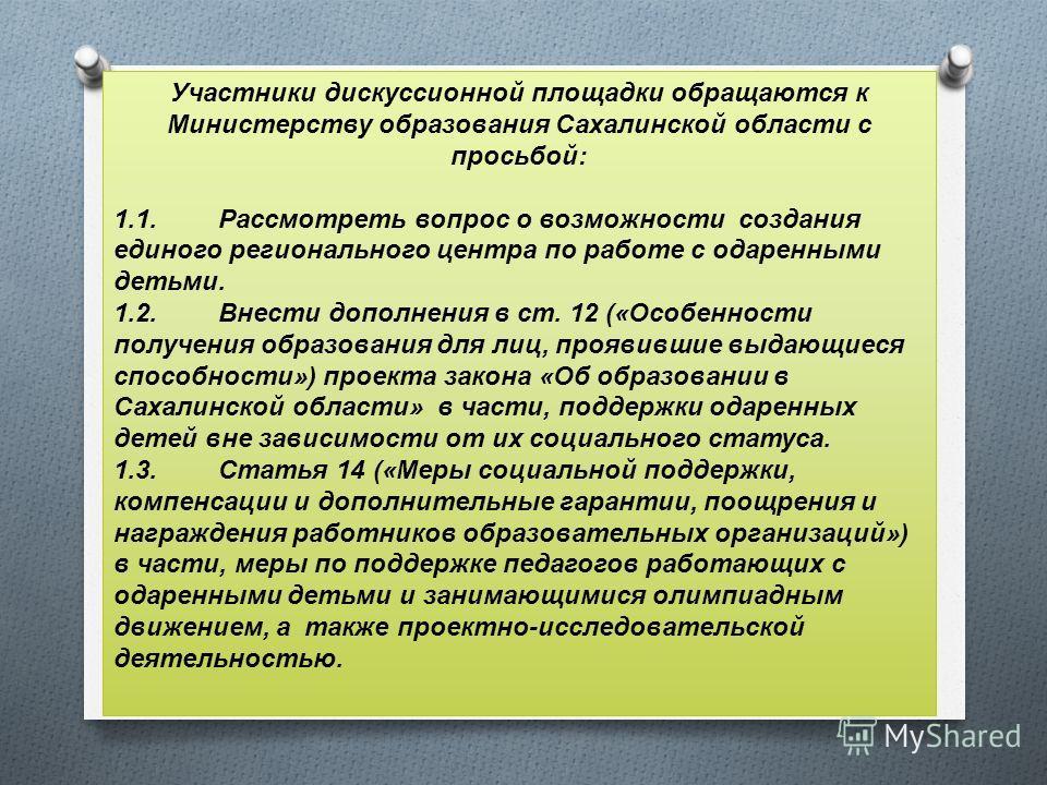 Участники дискуссионной площадки обращаются к Министерству образования Сахалинской области с просьбой: 1.1.Рассмотреть вопрос о возможности создания единого регионального центра по работе с одаренными детьми. 1.2.Внести дополнения в ст. 12 («Особенно