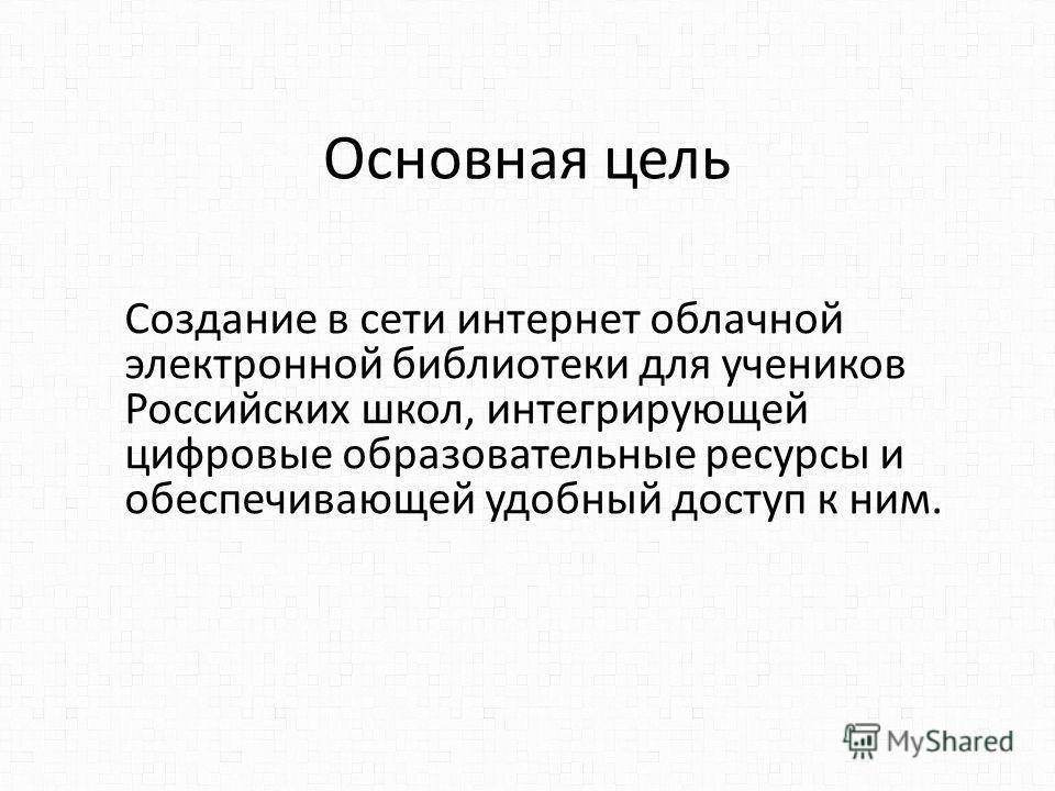 Основная цель Создание в сети интернет облачной электронной библиотеки для учеников Российских школ, интегрирующей цифровые образовательные ресурсы и обеспечивающей удобный доступ к ним.