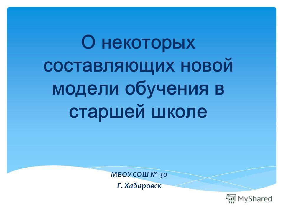 О некоторых составляющих новой модели обучения в старшей школе МБОУ СОШ 30 Г. Хабаровск