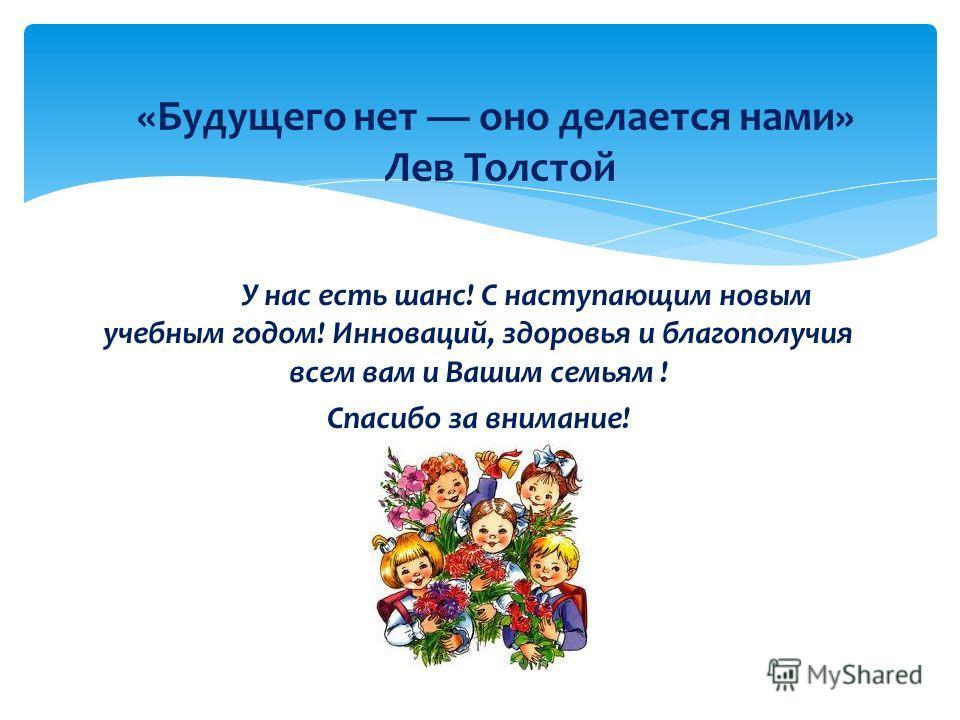 У нас есть шанс! С наступающим новым учебным годом! Инноваций, здоровья и благополучия всем вам и Вашим семьям ! Спасибо за внимание! «Будущего нет оно делается нами» Лев Толстой