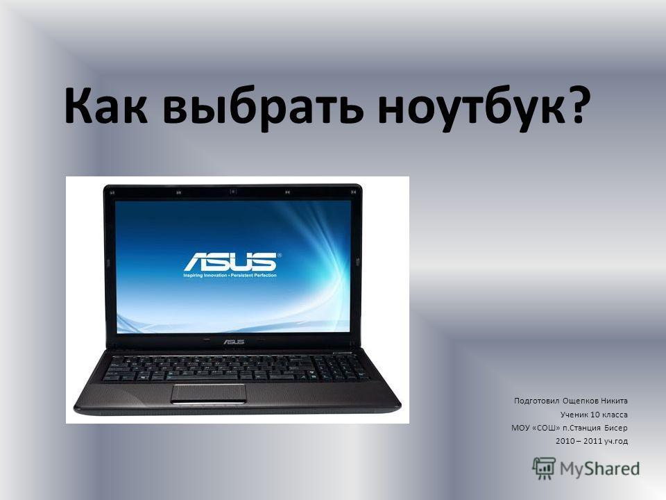 Как выбрать ноутбук? Подготовил Ощепков Никита Ученик 10 класса МОУ «СОШ» п.Станция Бисер 2010 – 2011 уч.год