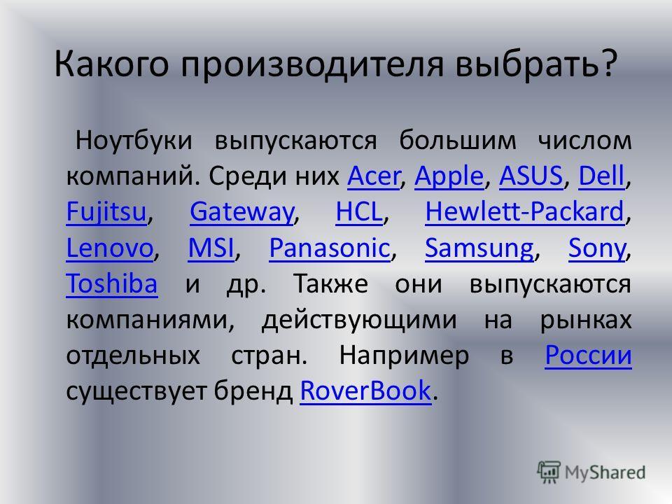 Какого производителя выбрать? Ноутбуки выпускаются большим числом компаний. Среди них Acer, Apple, ASUS, Dell, Fujitsu, Gateway, HCL, Hewlett-Packard, Lenovo, MSI, Panasonic, Samsung, Sony, Toshiba и др. Также они выпускаются компаниями, действующими