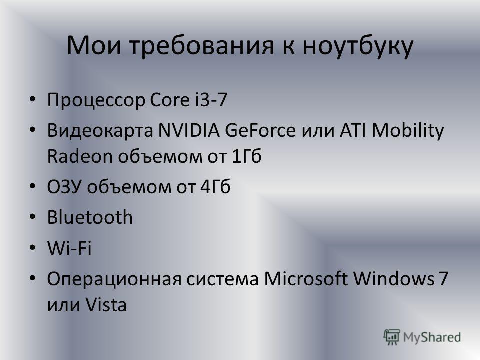 Мои требования к ноутбуку Процессор Core i3-7 Видеокарта NVIDIA GeForce или ATI Mobility Radeon объемом от 1Гб ОЗУ объемом от 4Гб Bluetooth Wi-Fi Операционная система Microsoft Windows 7 или Vista