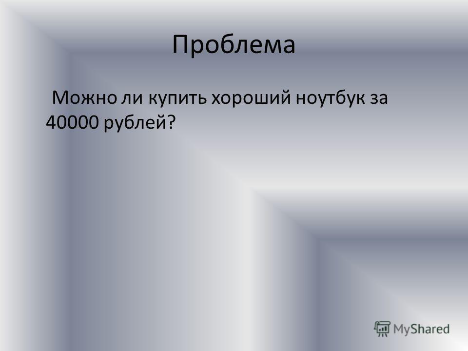 Проблема Можно ли купить хороший ноутбук за 40000 рублей?