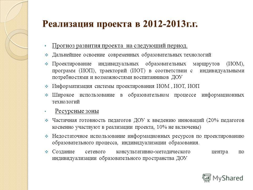 Реализация проекта в 2012-2013г.г. Прогноз развития проекта на следующий период. Дальнейшее освоение современных образовательных технологий Проектирование индивидуальных образовательных маршрутов (ИОМ), программ (ИОП), траекторий (ИОТ) в соответствии