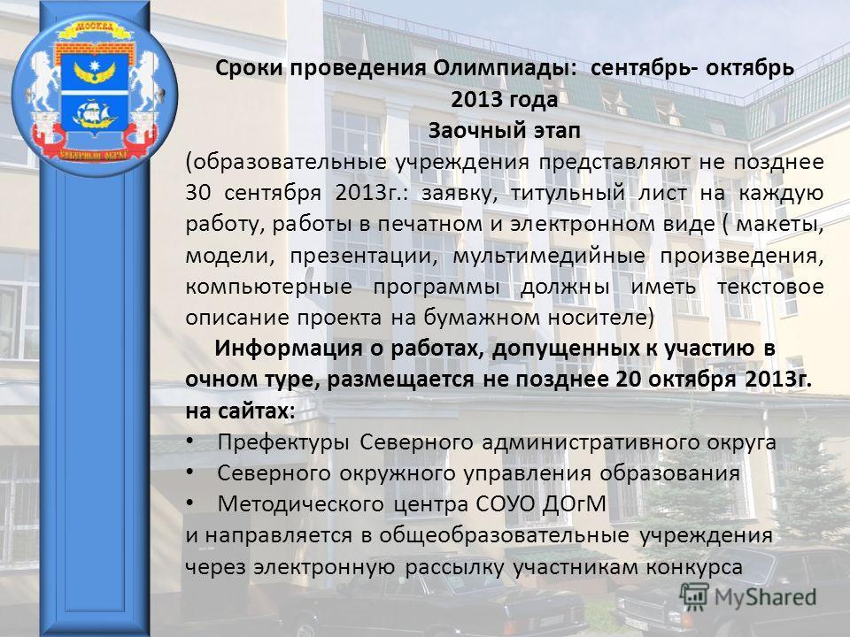 Сроки проведения Олимпиады: сентябрь- октябрь 2013 года Заочный этап (образовательные учреждения представляют не позднее 30 сентября 2013г.: заявку, титульный лист на каждую работу, работы в печатном и электронном виде ( макеты, модели, презентации,