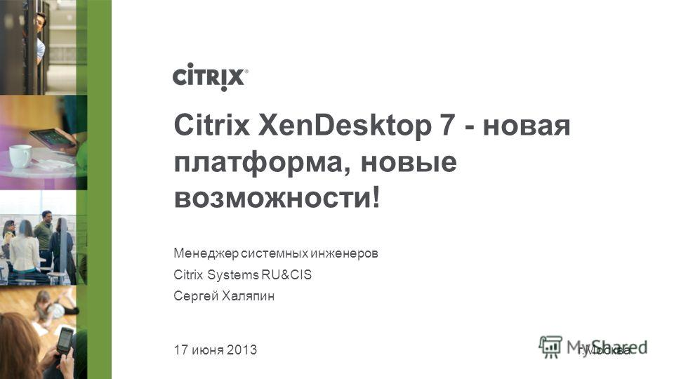 17 июня 2013г.Москва Citrix XenDesktop 7 - новая платформа, новые возможности! Менеджер системных инженеров Citrix Systems RU&CIS Сергей Халяпин