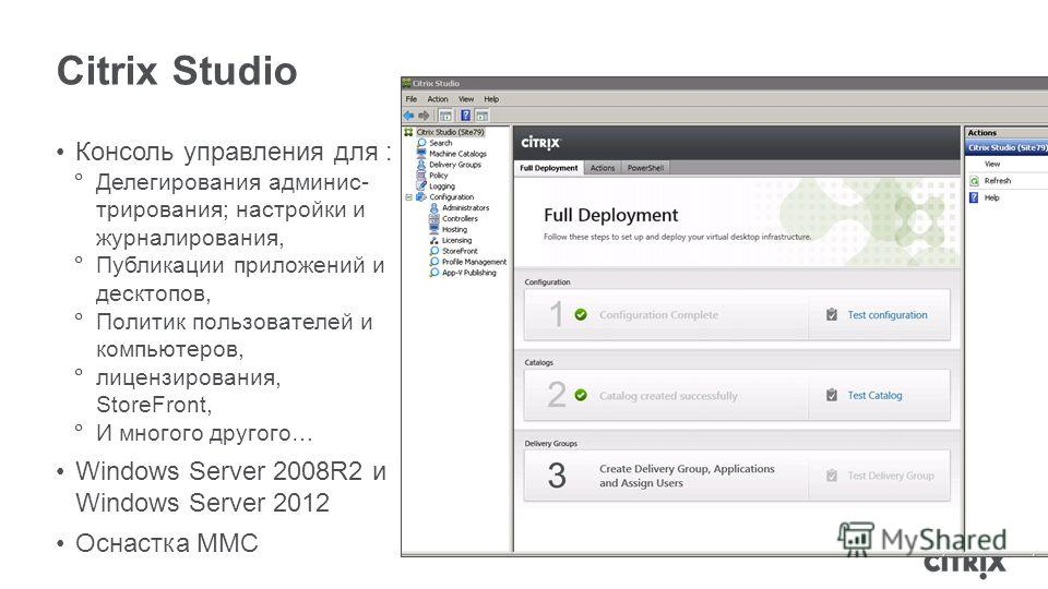 Citrix Studio Консоль управления для : Делегирования админис- трирования; настройки и журналирования, Публикации приложений и десктопов, Политик пользователей и компьютеров, лицензирования, StoreFront, И многого другого… Windows Server 2008R2 и Windo