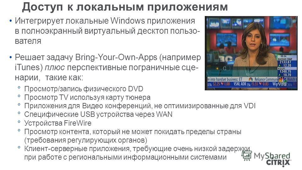 Доступ к локальным приложениям Интегрирует локальные Windows приложения в полноэкранный виртуальный десктоп пользо- вателя Решает задачу Bring-Your-Own-Apps (например iTunes) плюс перспективные пограничные сце- нарии, такие как: Просмотр/запись физич