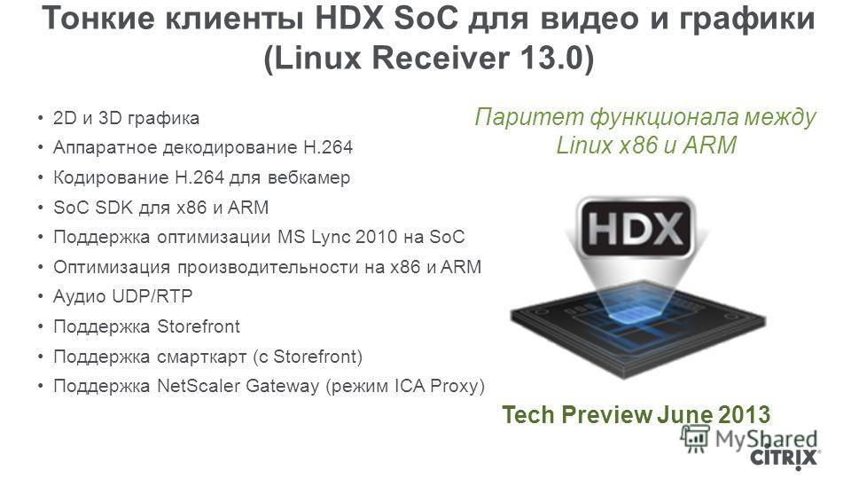 Тонкие клиенты HDX SoC для видео и графики (Linux Receiver 13.0) 2D и 3D графика Аппаратное декодирование H.264 Кодирование H.264 для вебкамер SoC SDK для x86 и ARM Поддержка оптимизации MS Lync 2010 на SoC Оптимизация производительности на x86 и ARM