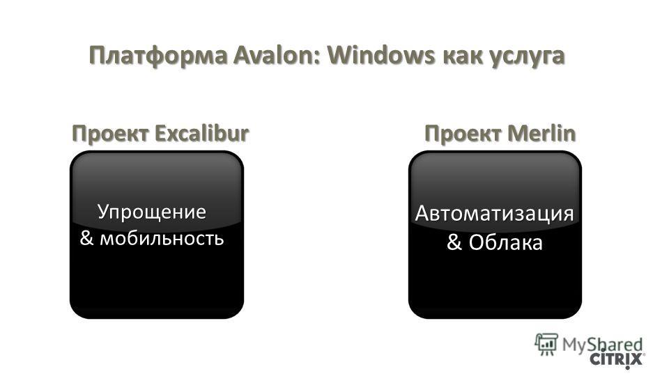 Проект Excalibur Упрощение & мобильность Автоматизация & Облака Платформа Avalon: Windows как услуга Проект Merlin