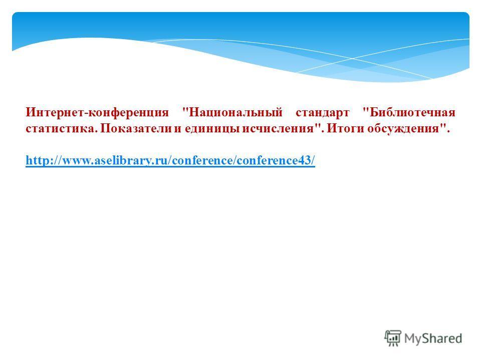 Интернет-конференция Национальный стандарт Библиотечная статистика. Показатели и единицы исчисления. Итоги обсуждения. http://www.aselibrary.ru/conference/conference43/