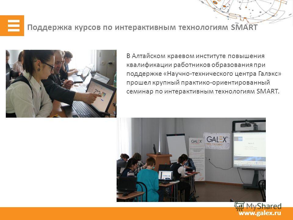 www.galex.ru Поддержка курсов по интерактивным технологиям SMART В Алтайском краевом институте повышения квалификации работников образования при поддержке «Научно-технического центра Галэкс» прошел крупный практико-ориентированный семинар по интеракт
