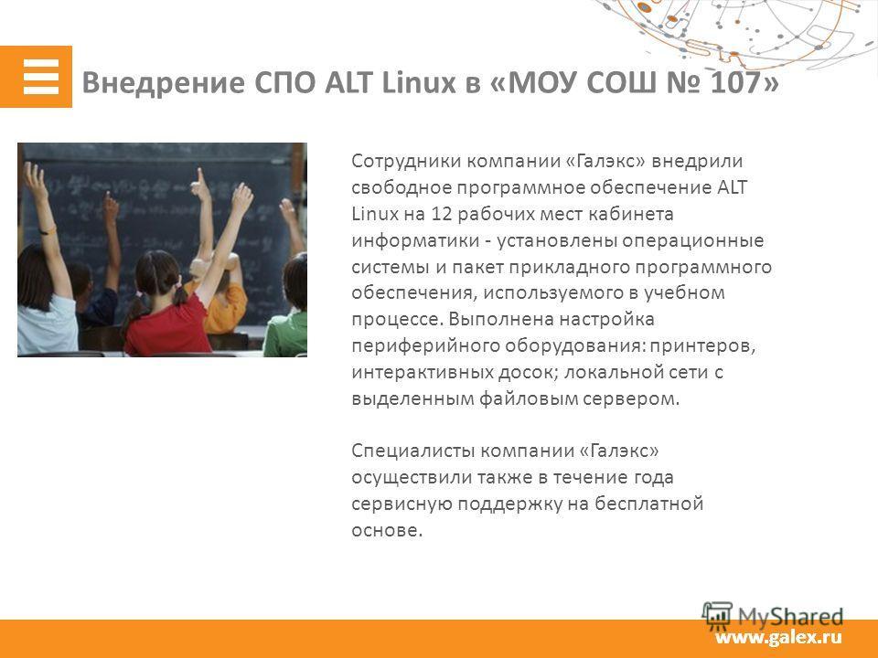 www.galex.ru Внедрение СПО ALT Linux в «МОУ СОШ 107» Сотрудники компании «Галэкс» внедрили свободное программное обеспечение ALT Linux на 12 рабочих мест кабинета информатики - установлены операционные системы и пакет прикладного программного обеспеч