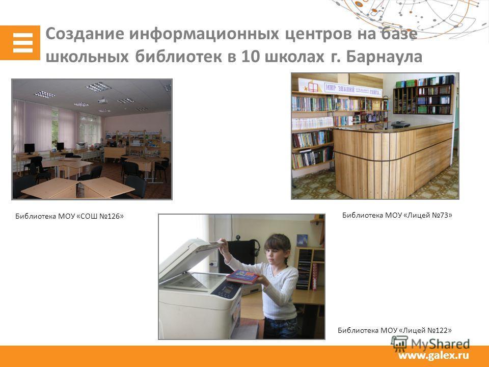 www.galex.ru Создание информационных центров на базе школьных библиотек в 10 школах г. Барнаула Библиотека МОУ «СОШ 126» Библиотека МОУ «Лицей 73» Библиотека МОУ «Лицей 122»