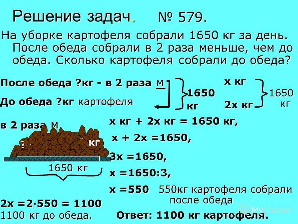 Решение задач. На уборке картофеля собрали 1650 кг за день. После обеда собрали в 2 раза меньше, чем до обеда. Сколько картофеля собрали до обеда? 579. 579. До обеда ?кг картофеля После обеда ?кг - в 2 раза м 1650кг х кг 2х кг 1650 кг ? кг в 2 раза м