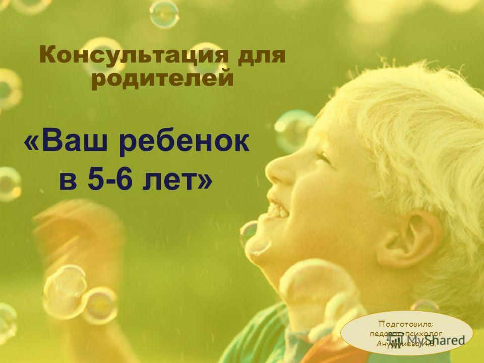 Консультация для родителей «Ваш ребенок в 5-6 лет» Подготовила: педагог-психолог Ануфриева И.В.